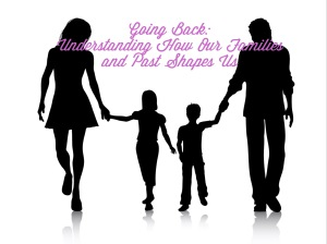 Going Back. Understanding Our Families and Past Shapes Us